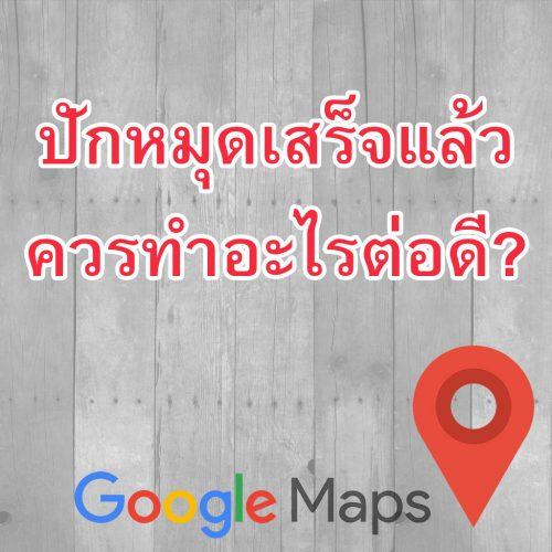 ปักหมุดGoogleMapsเสร็จแล้ว ควรทำอะไรต่อดี?