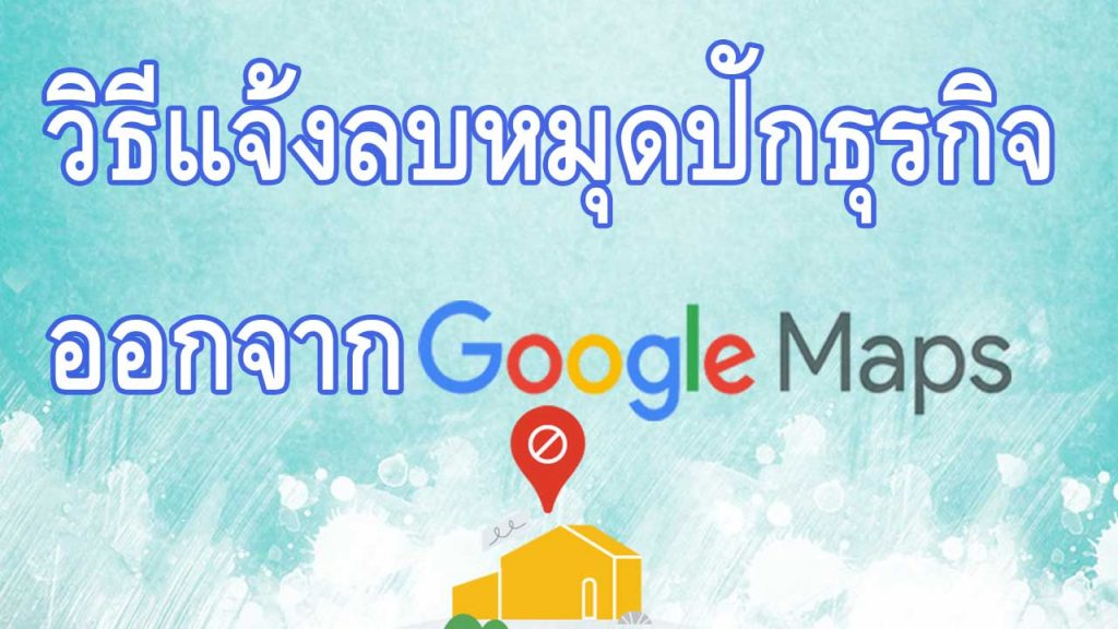 วิธีการแจ้งลบหมุดปักธุรกิจออกจาก Google Maps